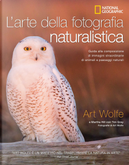 L'arte della fotografia naturalistica. Guida alla composizione di immagini straordinarie di animali e paesaggi naturali by Art Wolfe, Martha Hill, Tim Grey