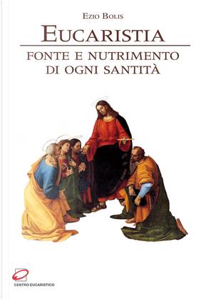 Eucaristia. Fonte e nutrimento di ogni santità by Ezio Bolis