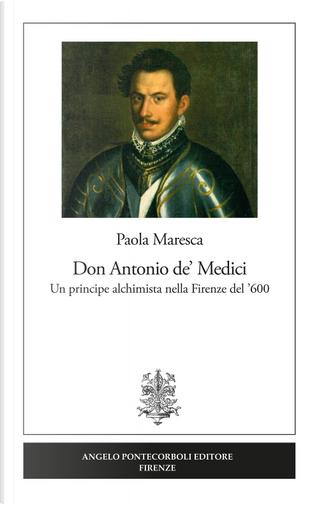 Don Antonio de' Medici. Un principe alchimista nella Firenze del '600 by Paola Maresca