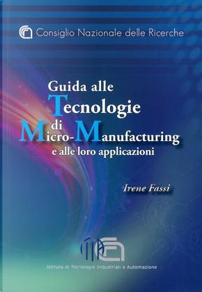 Guida alle tecnologie di micro-manufacturing e alle loro applicazioni by Irene Fassi