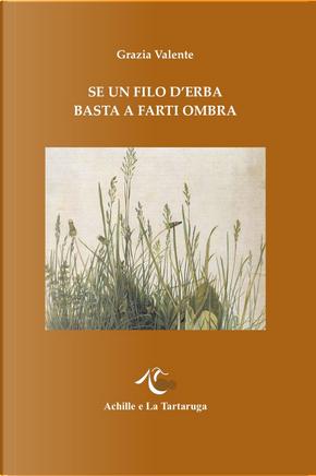 Se un filo d'erba basta a farti ombra by Grazia Valente
