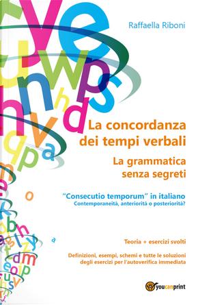 La concordanza dei tempi verbali. La grammatica senza segreti by Raffaella Riboni