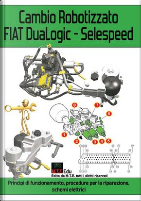 Cambio robotizzato FIAT DuaLogic-Selespeed. Principi di funzionamento, procedure per la riparazione, schemi elettrici by Gianpaolo Riva