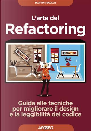 L'arte del refactoring. Guida alle tecniche per migliorare il design e la leggibilità del codice by Martin Fowler