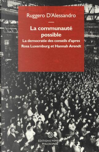 La communauté possible. La democratie des conseils d'apres  Rosa Luxemburg et Hannah Arendt by Ruggero D'Alessandro