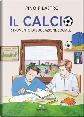 Il calcio. Strumento di educazione sociale by Pino Filastro