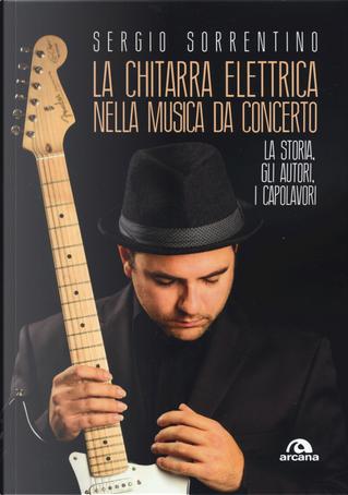 La chitarra elettrica nella musica da concerto. La storia, gli autori, i capolavori by Sergio Sorrentino
