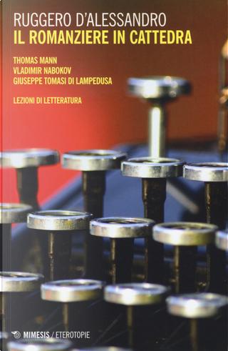 Il romanziere in cattedra. Thomas Mann, Vladimir Nabokov, Giuseppe Tomasi di Lampedusa. Lezioni di letteratura by Ruggero D'Alessandro