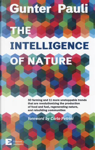 The intelligence of nature. 3D farming and 11 more unstoppable trends that are revolutionizing the production of food and fuel, regenerating nature, and rebuilding communities by Gunter Pauli