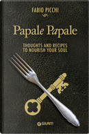 Papale papale. Thoughts and recipes to nourish your soul by Fabio Picchi