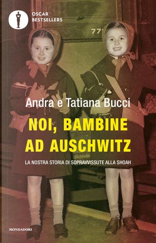 Noi, bambine ad Auschwitz. La nostra storia di sopravvissute alla Shoah by Andra Bucci, Tatiana Bucci