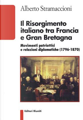 Il Risorgimento italiano tra Francia e Gran Bretagna. Movimenti patriottici e relazioni diplomatiche (1796-1870) by Alberto Stramaccioni