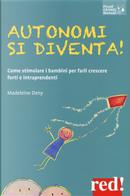Autonomi si diventa! Come stimolare i bambini per farli crescere forti e intraprendenti by Madeleine Deny