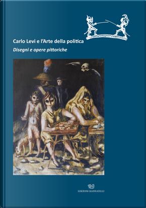 Carlo Levi e l'arte della politica. Disegni e opere pittoriche. Catalogo della mostra (Roma, 28 novembre 2019-22 marzo 2020)