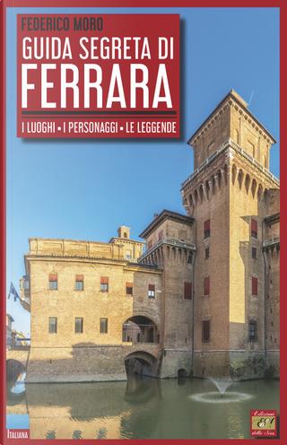 Guida segreta di Ferrara. I luoghi, i personaggi, le leggende by Federico Moro