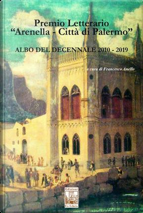 Premio letterario «Arenella. Città di Palermo». Albo del decennale 2010-2019 by Francesco Anello