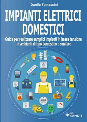 Impianti elettrici domestici. Guida per realizzare semplici impianti in bassa tensione in ambienti di tipo domestico e similare by Danilo Tomassini