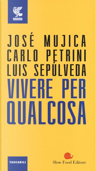 Vivere per qualcosa by Carlo Petrini, José «Pepe» Mujica, Luis Sepúlveda