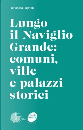 Lungo il Naviglio Grande: comuni, ville e palazzi storici by Francesca Rognoni