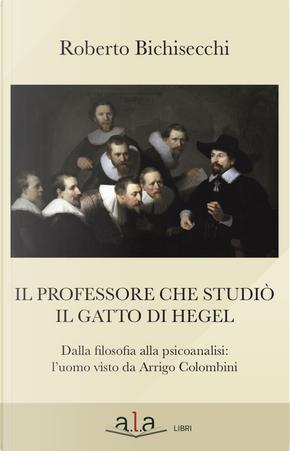 Il professore che studiò il gatto di Hegel. Dalla filosofia alla psicoanalisi: l'uomo visto da Arrigo Colombini by Roberto Bichisecchi
