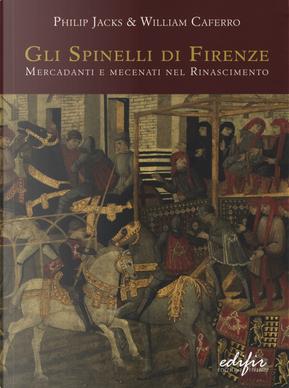 Gli Spinelli di Firenze: mercadanti e mecenati nel Rinascimento by William Caferro