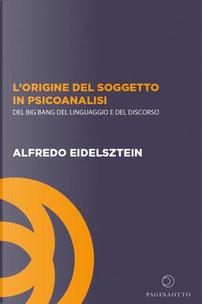 L'origine del soggetto in psicoanalisi. Del big bang del linguaggio e del discorso by Alfredo Eidelsztein