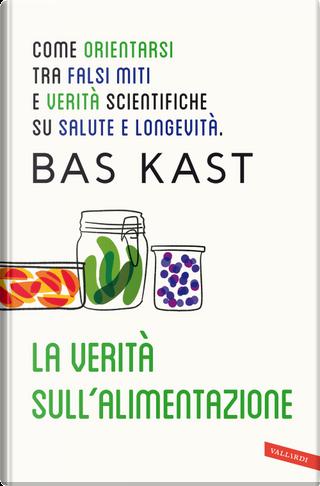 La verità sull'alimentazione. Come orientarsi tra falsi miti e verità scientifiche su salute e longevità by Bas Kast