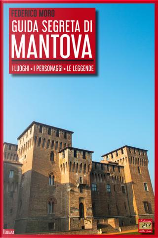 Guida segreta di Mantova. I luoghi, i personaggi, le leggende by Federico Moro
