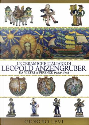 Le ceramiche italiane di Leopold Anzengruber. Da Vietri a Firenze 1932-1941 by Giorgio Levi