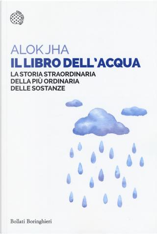 Il libro dell'acqua. La storia straordinaria della più ordinaria delle sostanze by Alok Jha