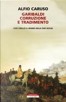 Garibaldi, corruzione e tradimento. Così crollò il Regno delle Due Sicilie by Alfio Caruso