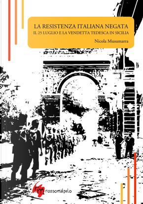 La Resistenza italiana negata. Il 25 luglio e la vendetta tedesca in Sicilia by Nicola Musumarra