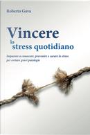 Vincere lo stress quotidiano. Imparare a conoscere, prevenire e curare lo stress per evitare gravi patologie by Roberto Gava