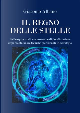 Il regno delle stelle. Stelle equinoziali, ere precessionali, localizzazione degli eventi, nuove tecniche previsionali in astrologia by Giacomo Albano