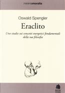 Eraclito. Uno studio sui concetti energetici fondamentali della sua filosofia by Oswald Spengler