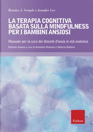 Terapia cognitiva basata sulla mindfulness per bambini ansiosi. Manuale per la cura dei disturbi d'ansia in età evolutiva by Jennifer Lee, Randye J. Semple