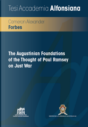 The Augustinian Foundations of the thought of Paul Ramsey on just war by Cameron Alexander Forbes