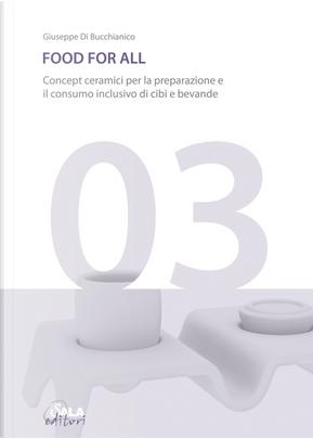 Food for all. Concept ceramici per la preparazione e il consumo inclusivo di cibi e bevande. Ediz. italiana e inglese by Giuseppe Di Bucchianico