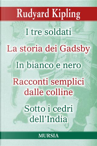 I tre soldati-La storia dei Gadsby-In bianco e nero- Racconti semplici delle colline-Sotto i cedri dell'India by Rudyard Kipling