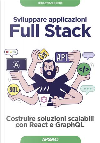 Sviluppare applicazioni full stack. Costruire soluzioni scalabili con React e GraphQL