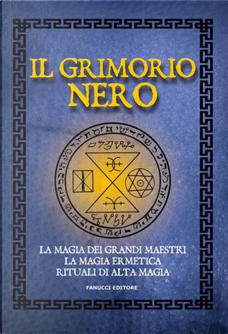 Il Grimorio nero. La magia dei grandi maestri, la magia ermetica, rituali di alta magia by Anónimo