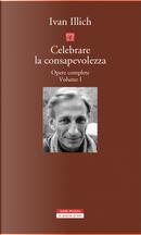 Opere complete. Vol. 1: Celebrare la consapevolezza by Ivan Illich