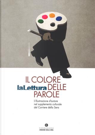 Il colore delle parole. «La lettura». L'illustrazione d'autore nel supplemento culturale del «Corriere della sera». Catalogo della mostra (Milano, 15 novembre-3 dicembre 2017)