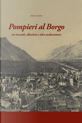 Pompieri al Borgo. Tra incendi, alluvioni e altre malaventure by Franco Gioppi