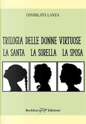 Trilogia delle donne virtuose. La santa-La sorella-La sposa by Consolata Lanza