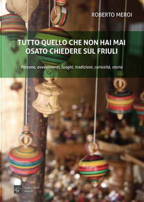 Tutto quello che non hai mai osato chiedere sul Friuli by Roberto Meroi