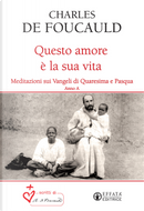 Questo amore è la sua vita. Meditazioni sui Vangeli di Quaresima e Pasqua. Anno A by Charles De Foucauld