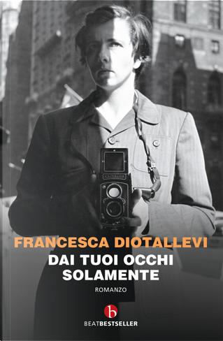 Dai tuoi occhi solamente by Francesca Diotallevi
