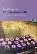 Gli autori invisibili. Incontri sulla traduzione letteraria by Ilide Carmignani