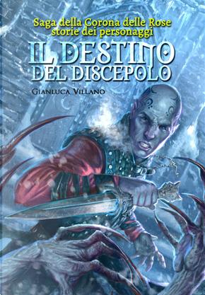 Il destino del discepolo. Saga della corona delle rose. Storie dei personaggi by Gianluca Villano